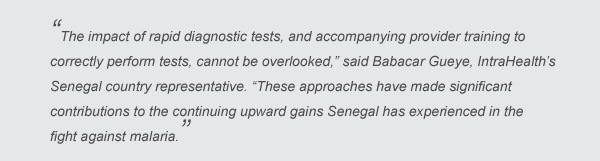"""""""The impact of rapid diagnostic tests, and accompanying provider training to correctly perform tests, cannot be overlooked,"""" said Babacar Gueye, IntraHealth's Senegal country representative. """"These approaches have made significant contributions to the continuing upward gains Senegal has experienced in the fight against malaria."""""""